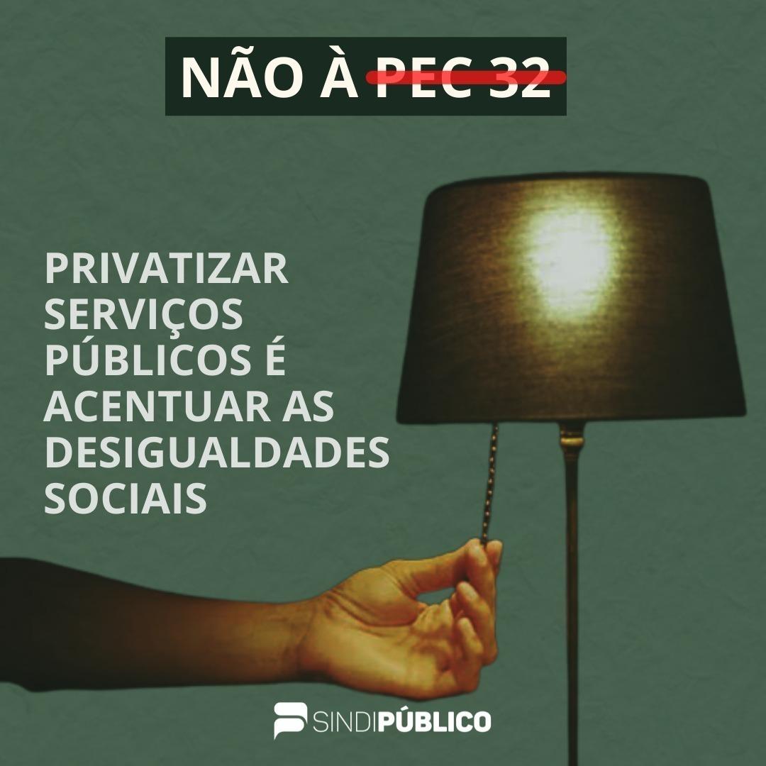 NÃO Á PEC 32 – PRIVATIZAR SERVIÇOS PÚBLICOS É ACENTUAR AS DESIGUALDADES SOCIAIS